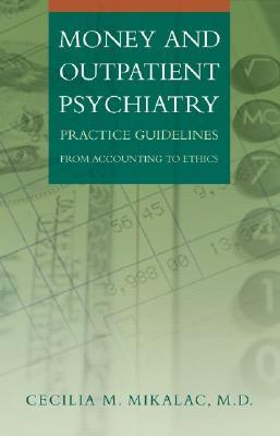 Money and Outpatient Psychiatry: Practice Guidelines from Accounting to Ethics Cecilia M. Mikalac