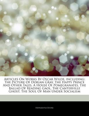 Works By Oscar Wilde, including: The Picture Of Dorian Gray, The Happy Prince And Other Tales, A House Of Pomegranates, The Ballad Of Reading Gaol, The Canterville Ghost, The Soul Of Man Under Socialism, The Manuscripts Of Oscar Wilde  by  Hephaestus Books