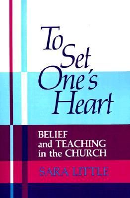 To Set Ones Heart: Belief and Teaching in the Church  by  Sara Little