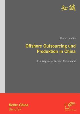 Offshore Outsourcing Und Produktion in China: Ein Wegweiser F R Den Mittelstand Simon Jegelka