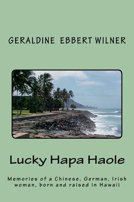 Lucky Hapa Haole: Memories of a Chinese German Irish Woman Born and Raised in Hawaii  by  Geraldine Ebbert Wilner