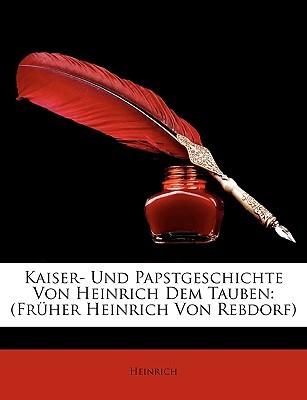 Kaiser- Und Papstgeschichte Von Heinrich Dem Tauben: Frher Heinrich Von Rebdorf  by  Heinrich