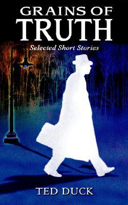 Grains of Truth: Selected Short Stories  by  Ted Duck