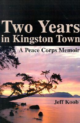 Two Years in Kingston Town: A Peace Corps Memoir  by  Jeff  Koob