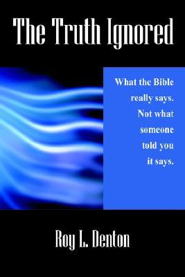 The Truth Ignored: What the Bible Really Says. Not What Someone Told You It Says Roy L. Denton