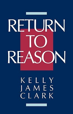 Return to Reason: A Critique of Enlightenment Evidentialism and a Defense of Reason and Belief in God Kelly James Clark