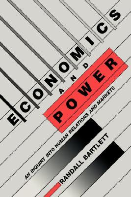 Economics and Power: An Inquiry Into Human Relations and Markets  by  Randall Bartlett