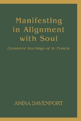 Manifesting in Alignment with Soul: Channeled Teachings of St. Francis Anina Davenport