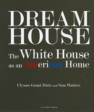 Dream House: The White House as an American Home Ulysses Grant Dietz
