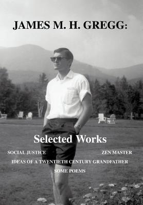 James M. H. Gregg: Selected Works: Social Justice Zen Master Ideas of a Twentieth Century Grandfather Some Poems  by  James Gregg