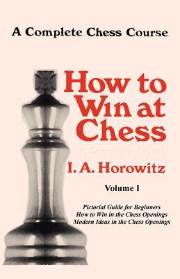 A Complete Chess Course, How to Win at Chess, Volume I  by  Israel A. Horowitz