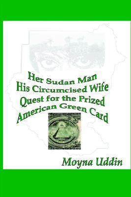 Her Sudan Man His Circumcised Wife, Quest for the Prized American Green Card  by  Moyna Uddin