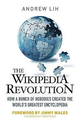 The Wikipedia Revolution: How A Bunch Of Nobodies Created The Worlds Greatest Encyclopedia Andrew Lih