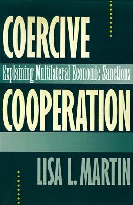 Coercive Cooperation: Explaining Multilateral Economic Sanctions  by  Lisa L. Martin