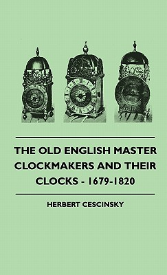 The Old English Master Clockmakers and Their Clocks - 1679-1820 Herbert Cescinsky