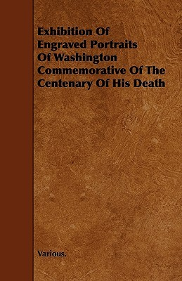 Exhibition of Engraved Portraits of Washington Commemorative of the Centenary of His Death  by  Various