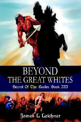 Beyond the Great Whites: Secret of the Realm Book III James L. Leichner