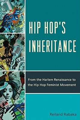 Hip Hops Inheritance: From the Harlem Renaissance to the Hip Hop Feminist Movement  by  Reiland Rabaka