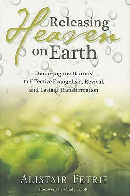 Releasing Heaven On Earth: Removing The Barriers To Effective Evangelism, Revival And Lasting Transformation  by  Alistair P. Petrie