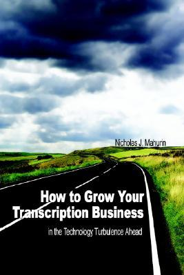 How to Grow Your Transcription Business: In the Technology Turbulence Ahead Nicholas J. Mahurin