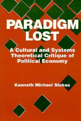 Paradigm Lost: A Cultural and Systems Theoretical Critique of Political Economy  by  Kenneth Michael Stokes