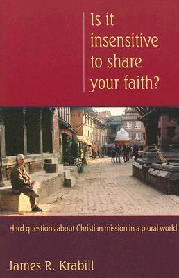 Is It Insensitive To Share Your Faith?: Hard Questions About Christian Mission In A Plural World  by  James Krabill