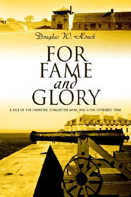 For Fame and Glory: A Tale of the Frontier, Forgotten Wars, and a Far Different Time  by  Douglas Houck
