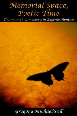 Memorial Space, Poetic Time: The Triumph of Memory in Eugenio Montale  by  Gregory Michael Pell