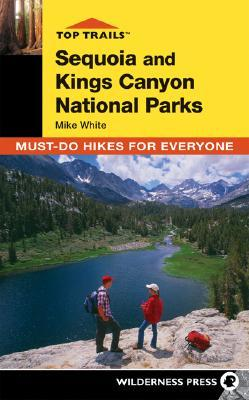 Top Trails: Sequoia and Kings Canyon: Must-Do Hikes for Everyone Mike      White