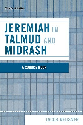 Jeremiah in Talmud and Midrash: A Source Book Jacob Neusner