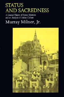 Status and Sacredness: A General Theory of Status Relations and an Analysis of Indian Culture Murray Milner Jr.