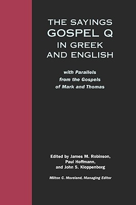 The Sayings: Gospel Q in Greek & English, with Parallels from the Gospels of Mark & Thomas James M. Robinson