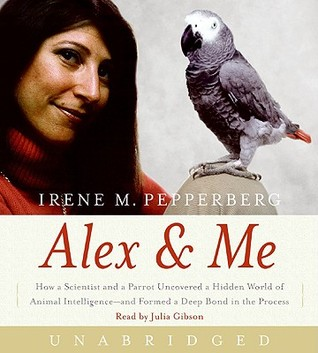 Alex & Me CD: How a Scientist and a Parrot Discovered a Hidden World of Animal Intelligence--and Formed a Deep Bond in the Process (2008) by Irene M. Pepperberg