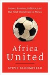 Africa United: Soccer, Passion, Politics, and the First World Cup in Africa