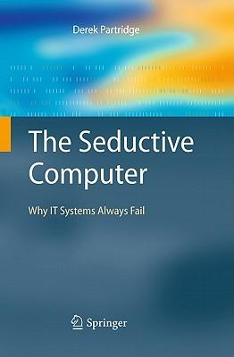 The Seductive Computer: Why IT Systems Always Fail Derek Partridge