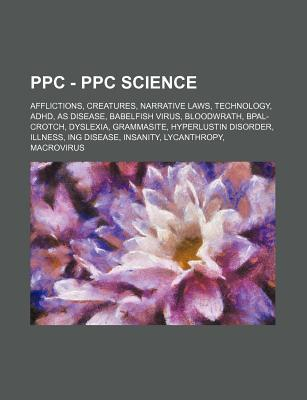Ppc - Ppc Science: Afflictions, Creatures, Narrative Laws, Technology, ADHD, as Disease, Babelfish Virus, Bloodwrath, Bpal-Crotch, Dyslex  by  Source Wikipedia