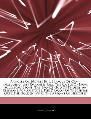 Novels By L. Sprague De Camp, including: Lest Darkness Fall, The Castle Of Iron, Solomons Stone, The Bronze God Of Rhodes, An Elephant For Aristotle, The Dragon Of The Ishtar Gate, The Golden Wind, The Arrows Of Hercules, The Undesired Princess  by  Hephaestus Books