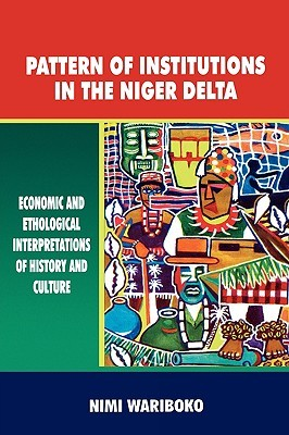Pattern of Institutions in the Niger Delta. Economic and Ethological Interpretations of History and Culture  by  Nimi Wariboko