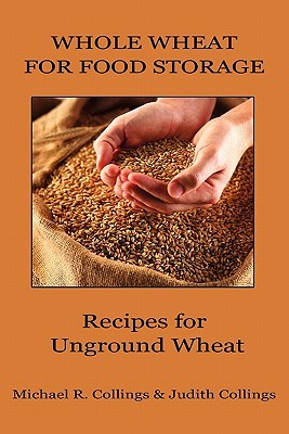 Whole Wheat for Food Storage: Recipes for Unground Wheat  by  Michael R. Collings