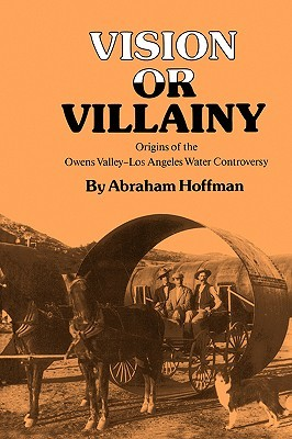Vision or Villainy: Origins of the Owens Valley-Los Angeles Water Controversy  by  Abraham Hoffman