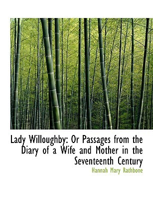 Lady Willoughby: Or Passages from the Diary of a Wife and Mother in the Seventeenth Century  by  Hannah Mary Rathbone