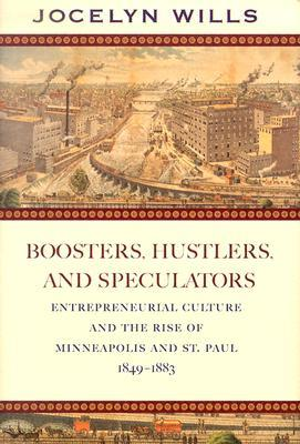 Boosters Hustlers and Speculators: Entreprenurial Culture and the Rise of Minneapolis and St Paul, 1849-1883  by  Jocelyn Wills