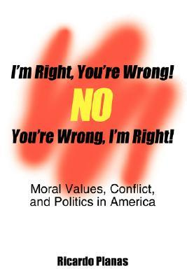 Im Right, Youre Wrong! No, Youre Wrong, Im Right!: Moral Values, Conflict, and Politics in America Ricardo Planas