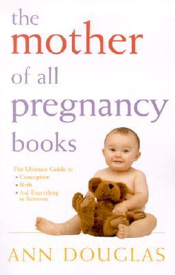 The Mother of All Pregnancy Books: The Ultimate Guide to Conception, Birth, and Everything In Between (U.S. Edition) Ann Douglas