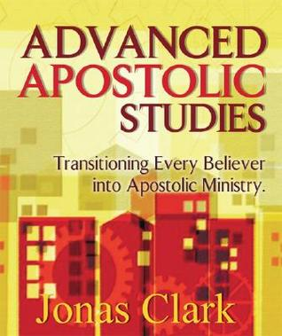 Advanced Apostolic Studies: Transitioning Every Believer Into Apostolic Ministry  by  Jonas Clark
