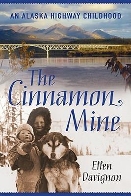 The Cinnamon Mine: An Alaska Highway Childhood  by  Ellen Davignon