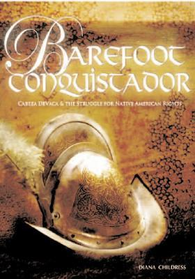 Barefoot Conquistador: Cabeza de Vaca and the Struggle for Native American Rights Diana Childress