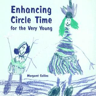 Enhancing Circle Time for the Very Young: Activities for 3 to 7 Year Olds to Do Before, During and After Circle Time  by  Margaret Collins