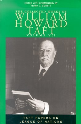 Collected Works Taft, Vol. 7: Taft Papers On League Of Nations William Howard Taft