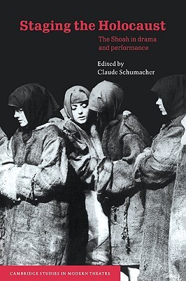 Staging the Holocaust: The Shoah in Drama and Performance Claude Schumacher